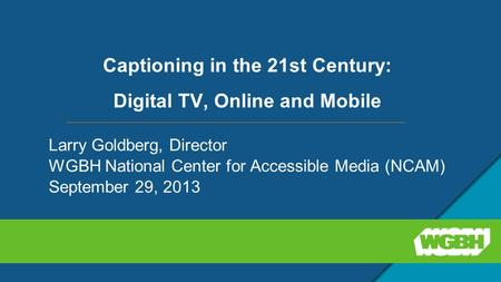 Captioning in the 21st Century: Digital TV, Online and Mobile Larry Goldberg, Director WGBH National Center for Accessible Media (NCAM) September 29, 2013.