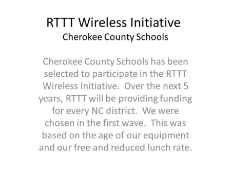 RTTT Wireless Initiative Cherokee County Schools Cherokee County Schools has been selected to participate in the RTTT Wireless Initiative. Over the next.