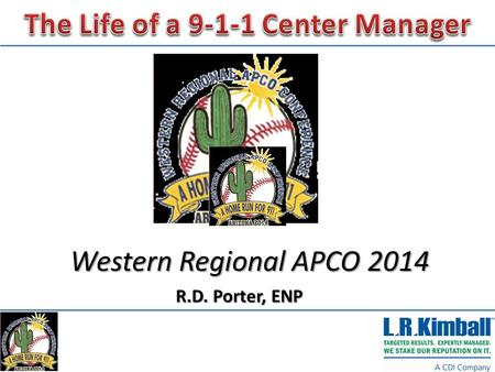 Western Regional APCO 2014 R.D. Porter, ENP. The Life of a 9-1-1 Center Manager, I Didn't Volunteer for This!  A look at the before, now and future life.