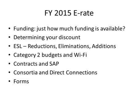 FY 2015 E-rate Funding: just how much funding is available? Determining your discount ESL – Reductions, Eliminations, Additions Category 2 budgets and.