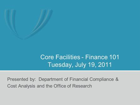 Core Facilities - Finance 101 Tuesday, July 19, 2011 Presented by: Department of Financial Compliance & Cost Analysis and the Office of Research.