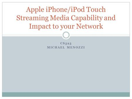 CS525 MICHAEL MENOZZI Apple iPhone/iPod Touch Streaming Media Capability and Impact to your Network.