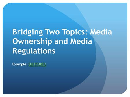 Bridging Two Topics: Media Ownership and Media Regulations Example: OUTFOXEDOUTFOXED.