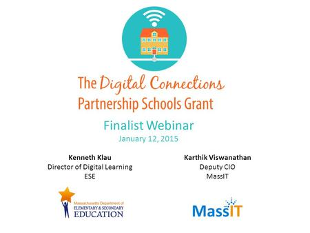 Finalist Webinar January 12, 2015 Kenneth Klau Director of Digital Learning ESE Karthik Viswanathan Deputy CIO MassIT.