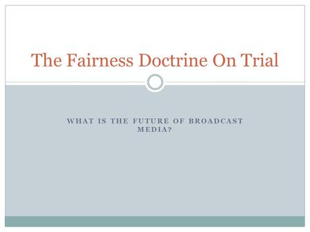 WHAT IS THE FUTURE OF BROADCAST MEDIA? The Fairness Doctrine On Trial.