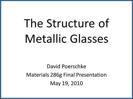 The Structure of Metallic Glasses David Poerschke Materials 286g Final Presentation May 19, 2010.