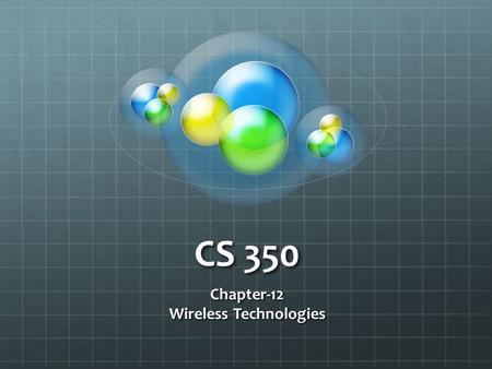 CS 350 Chapter-12 Wireless Technologies. Wireless Agencies & Standards AgencyPurposeWeb Site Institute of Electrical and Electronics Engineers (IEEE)