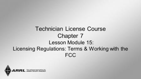 Technician License Course Chapter 7 Lesson Module 15: Licensing Regulations: Terms & Working with the FCC.