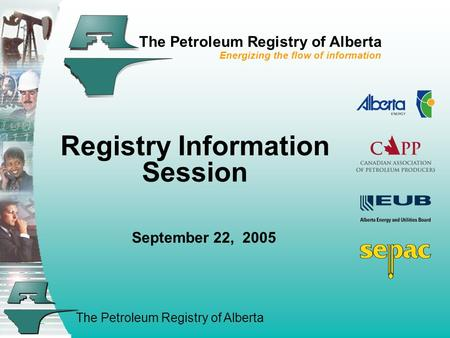 The Petroleum Registry of Alberta The Petroleum Registry of Alberta Energizing the flow of information Registry Information Session September 22, 2005.