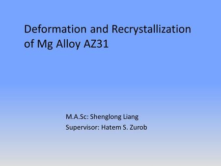 Deformation and Recrystallization of Mg Alloy AZ31 M.A.Sc: Shenglong Liang Supervisor: Hatem S. Zurob.