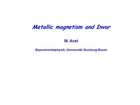 Metallic magnetism and Invar M. Acet Experimentalphysik, Universität Duisburg-Essen.