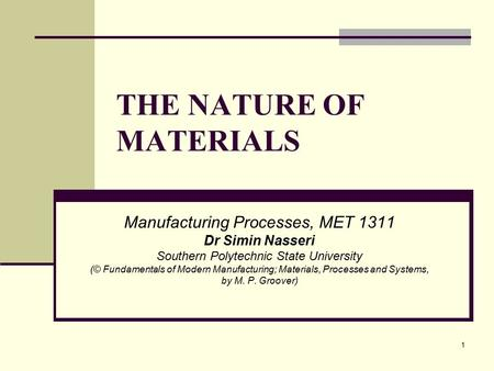 THE NATURE OF MATERIALS Manufacturing Processes, MET 1311 Dr Simin Nasseri Southern Polytechnic State University (© Fundamentals of Modern Manufacturing;