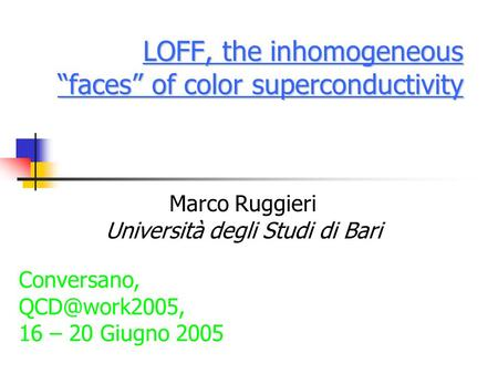 "LOFF, the inhomogeneous ""faces"" of color superconductivity Marco Ruggieri Università degli Studi di Bari Conversano, 16 – 20 Giugno 2005."