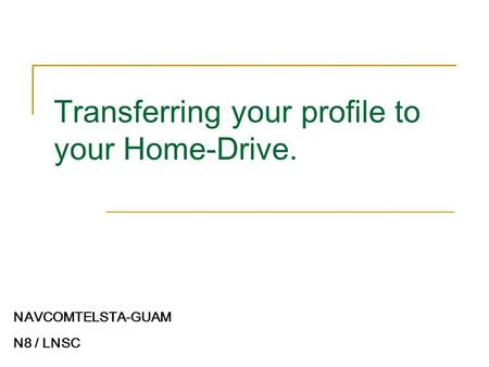 Transferring your profile to your Home-Drive. NAVCOMTELSTA-GUAM N8 / LNSC.