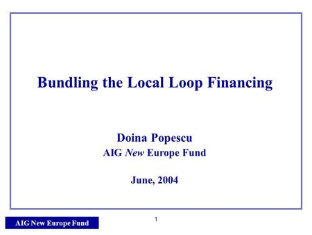 AIG New Europe Fund 1 Bundling the Local Loop Financing Doina Popescu AIG New Europe Fund June, 2004.