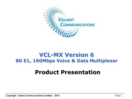 Copyright : Valiant Communications Limited. - 2013Slide 1 VCL-MX Version 6 80 E1, 160Mbps Voice & Data Multiplexer Product Presentation.