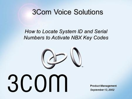 3Com Voice Solutions How to Locate System ID and Serial Numbers to Activate NBX Key Codes Product Management September 13, 2002.