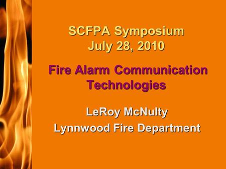 2003 IFC SCFPA Symposium July 28, 2010 Fire Alarm Communication Technologies LeRoy McNulty Lynnwood Fire Department.