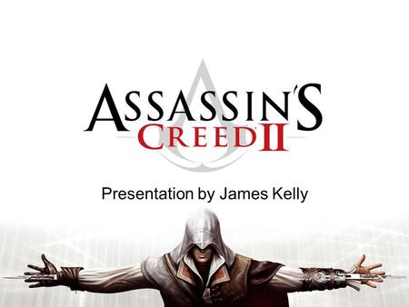 Presentation by James Kelly. Assassin's Creed II Developed by Ubisoft Montreal and Published by Ubisoft. Third Person Action-Adventure game. Released.