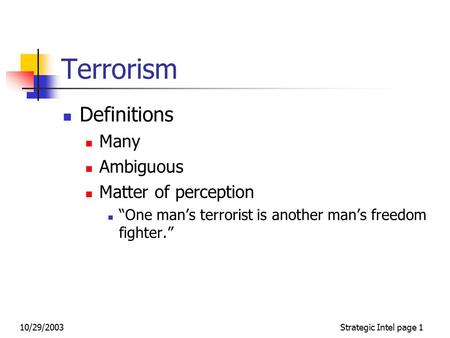 "10/29/2003Strategic Intel page 1 Terrorism Definitions Many Ambiguous Matter of perception ""One man's terrorist is another man's freedom fighter."""