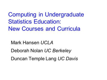 Computing in Undergraduate Statistics Education: New Courses and Curricula Mark Hansen UCLA Deborah Nolan UC Berkeley Duncan Temple Lang UC Davis.