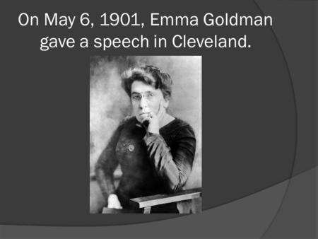 On May 6, 1901, Emma Goldman gave a speech in Cleveland.