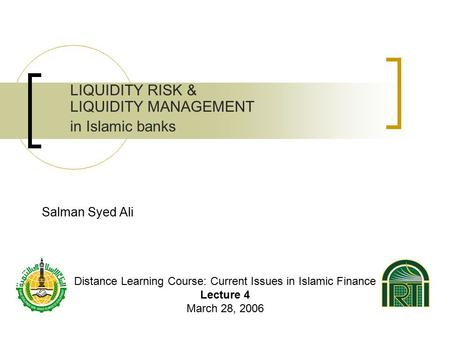 Salman Syed Ali LIQUIDITY RISK & LIQUIDITY MANAGEMENT in Islamic banks Distance Learning Course: Current Issues in Islamic Finance Lecture 4 March 28,