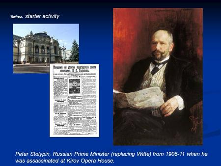  starter activity Peter Stolypin, Russian Prime Minister (replacing Witte) from 1906-11 when he was assassinated at Kirov Opera House.
