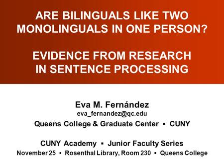 ARE BILINGUALS LIKE TWO MONOLINGUALS IN ONE PERSON? EVIDENCE FROM RESEARCH IN SENTENCE PROCESSING Eva M. Fernández Queens College.