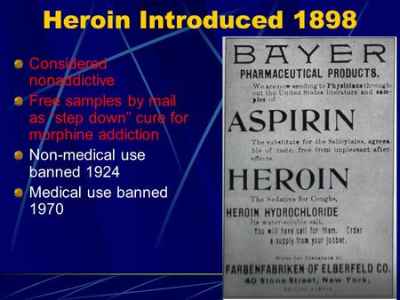 "Heroin Introduced 1898 Considered nonaddictive Free samples by mail as ""step down"" cure for morphine addiction Non-medical use banned 1924 Medical use."
