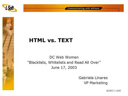 "à 2003 L-Soft HTML vs. TEXT DC Web Women ""Blacklists, Whitelists and Read All Over"" June 17, 2003 Gabriela Linares VP Marketing."