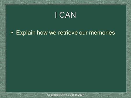 I CAN Explain how we retrieve our memories Copyright © Allyn & Bacon 2007.