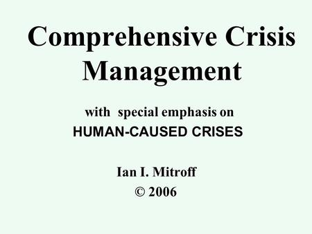 Comprehensive Crisis Management with special emphasis on HUMAN-CAUSED CRISES HUMAN-CAUSED CRISES Ian I. Mitroff © 2006.