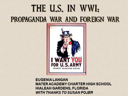 THE U.S. IN WWI: PROPAGANDA WAR AND FOREIGN WAR EUGENIA LANGAN MATER ACADEMY CHARTER HIGH SCHOOL HIALEAH GARDENS, FLORIDA WITH THANKS TO SUSAN POJER.