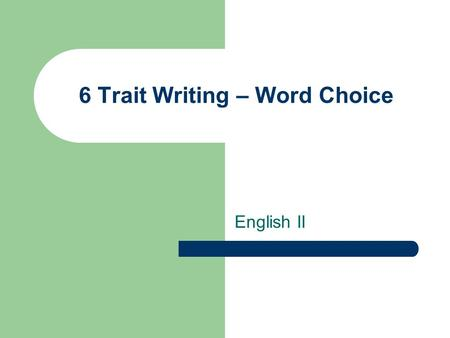 6 Trait Writing – Word Choice English II. What is word choice? The purposeful selection and use of words and phrases that fit audience, purpose, and topic.