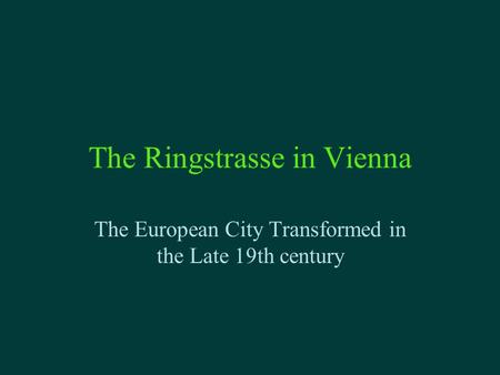 The Ringstrasse in Vienna The European City Transformed in the Late 19th century.
