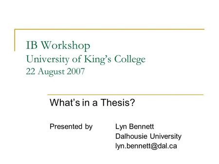IB Workshop University of King's College 22 August 2007 What's in a Thesis? Presented by Lyn Bennett Dalhousie University