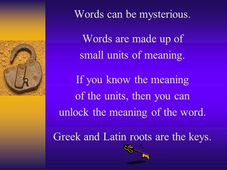 Words can be mysterious. Words are made up of small units of meaning. If you know the meaning of the units, then you can unlock the meaning of the word.