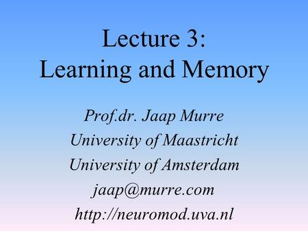 Lecture 3: Learning and Memory Prof.dr. Jaap Murre University of Maastricht University of Amsterdam