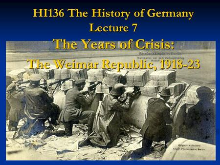 HI136 The History of Germany Lecture 7 The Years of Crisis: The Weimar Republic, 1918-23.