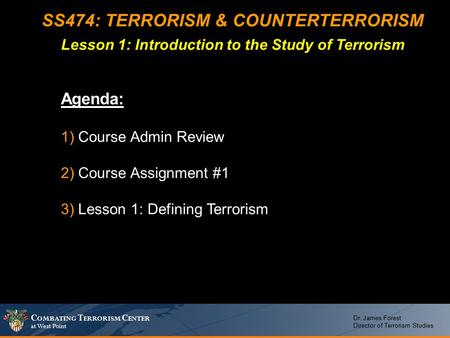 C OMBATING T ERRORISM C ENTER at West Point Dr. James Forest Director of Terrorism Studies SS474: TERRORISM & COUNTERTERRORISM Lesson 1: Introduction to.