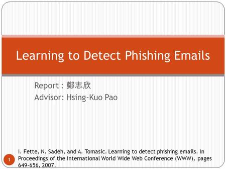 Report : 鄭志欣 Advisor: Hsing-Kuo Pao 1 Learning to Detect Phishing Emails I. Fette, N. Sadeh, and A. Tomasic. Learning to detect phishing emails. In Proceedings.