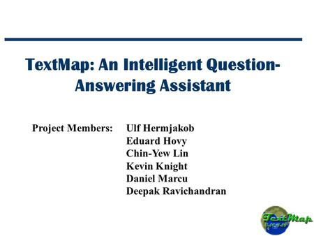 TextMap: An Intelligent Question- Answering Assistant Project Members:Ulf Hermjakob Eduard Hovy Chin-Yew Lin Kevin Knight Daniel Marcu Deepak Ravichandran.