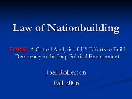 Law of Nationbuilding Joel Roberson Fall 2006 TOPIC: TOPIC: A Critical Analysis of US Efforts to Build Democracy in the Iraqi Political Environment.