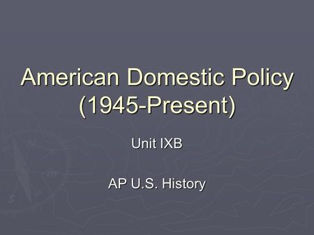 American Domestic Policy (1945-Present) Unit IXB AP U.S. History.