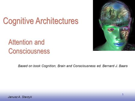 EE141 1 Attention and Consciousness Janusz A. Starzyk Based on book Cognition, Brain and Consciousness ed. Bernard J. Baars Cognitive Architectures.