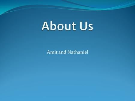 Amit and Nathaniel. :About me My name is Amit. I'm eleven years old My birthday is on 25/11 here I'm 2 years old.