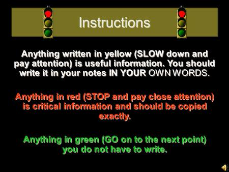 Instructions Anything written in yellow (SLOW down and pay attention) is useful information. You should write it in your notes IN YOUR OWN WORDS. Anything.