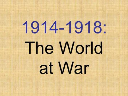 "1914-1918: The World at War Different Names  ""The War to End All Wars""  ""The Great War""  ""The War to 'Make the World Safe for Democracy'""  ""World."
