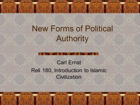 New Forms of Political Authority Carl Ernst Reli 180, Introduction to Islamic Civilization.